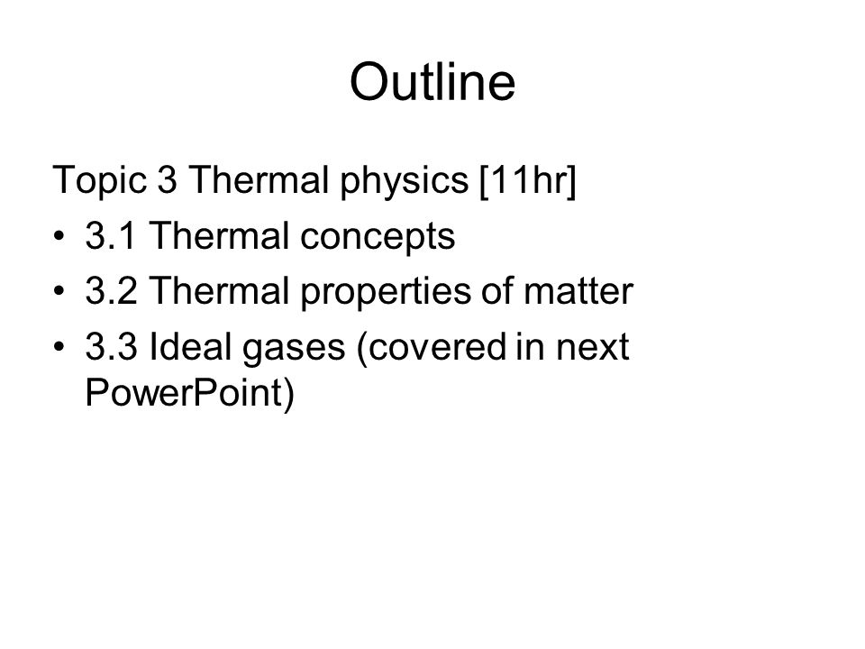 Outline Topic 3 Thermal physics [11hr] 3.1 Thermal concepts